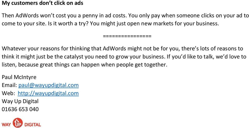 ================ Whatever your reasons for thinking that AdWords might not be for you, there s lots of reasons to think it might just be the catalyst