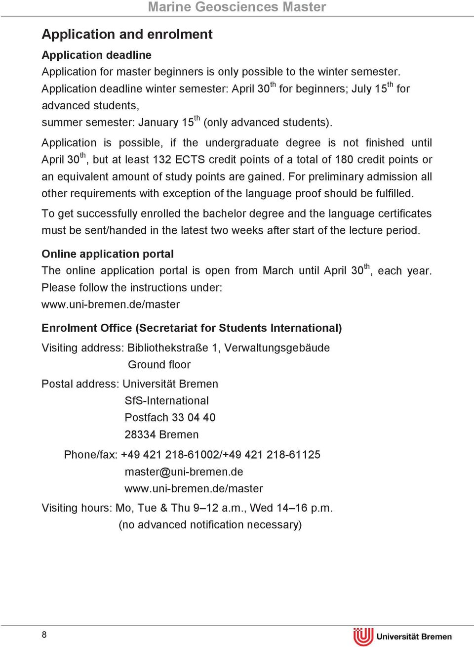 Application is possible, if the undergraduate degree is not finished until April 30 th, but at least 132 ECTS credit points of a total of 180 credit points or an equivalent amount of study points are