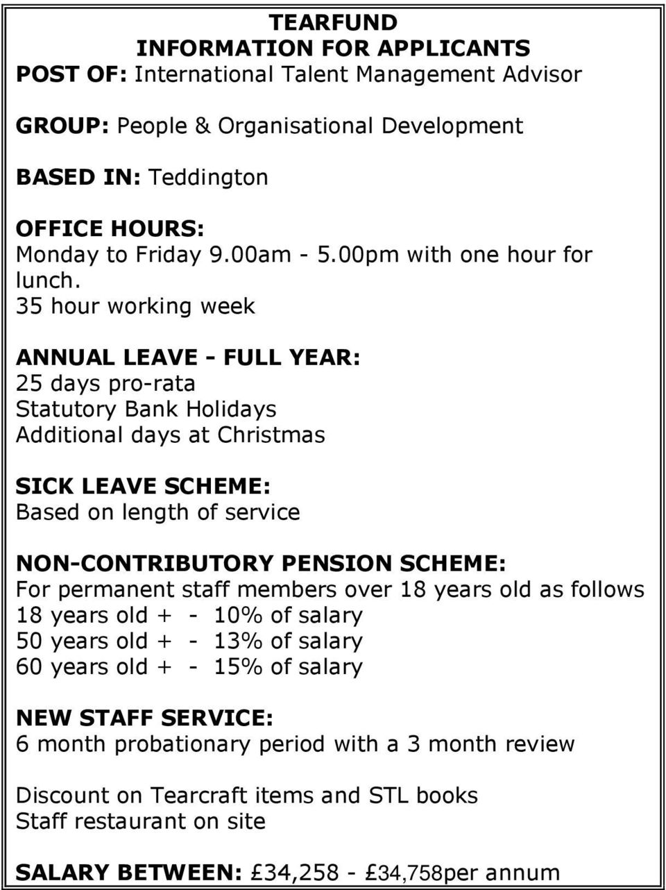 35 hour working week ANNUAL LEAVE - FULL YEAR: 25 days pro-rata Statutory Bank Holidays Additional days at Christmas SICK LEAVE SCHEME: Based on length of service NON-CONTRIBUTORY