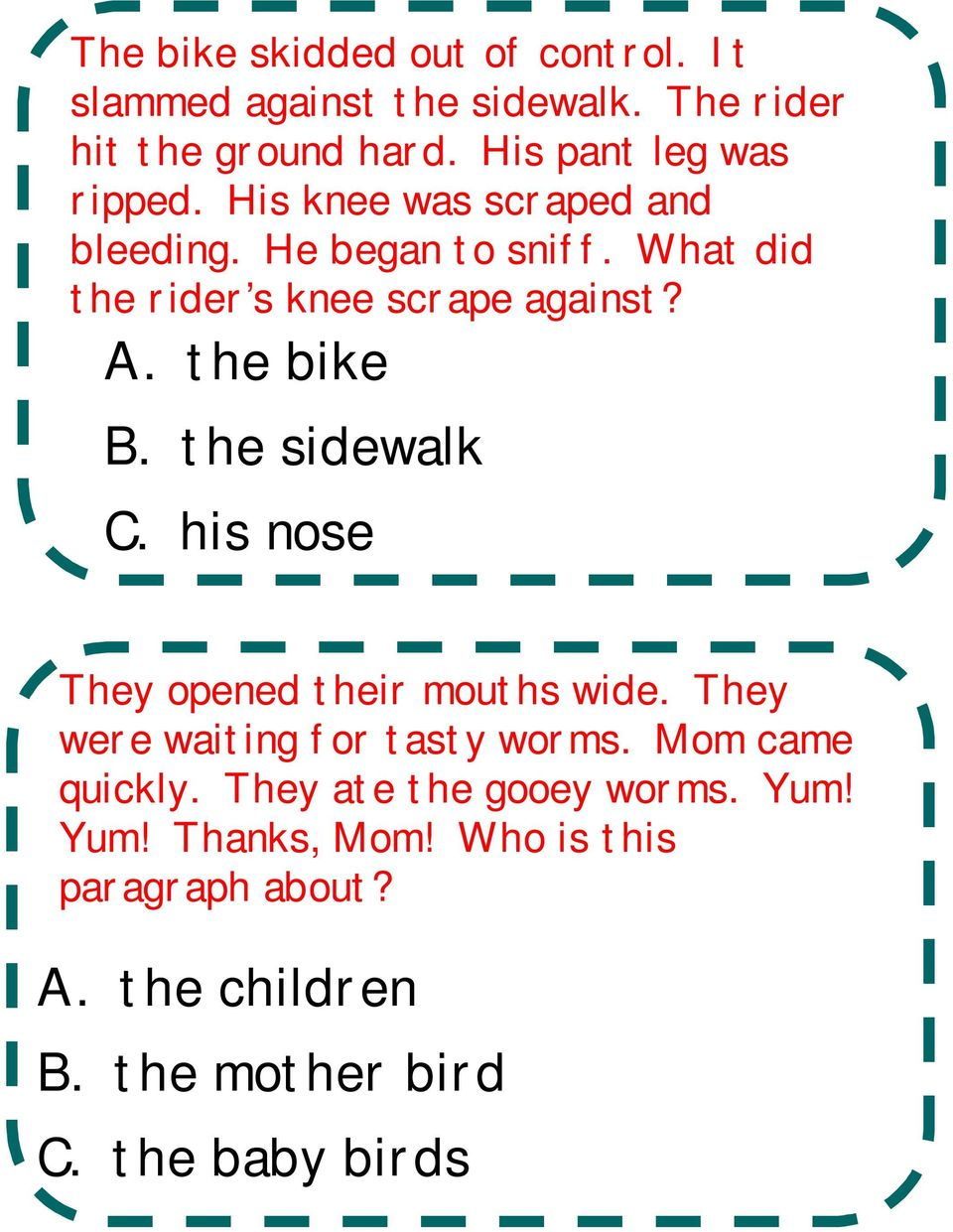 What did the rider s knee scrape against? A. the bike B. the sidewalk C. his nose They opened their mouths wide.