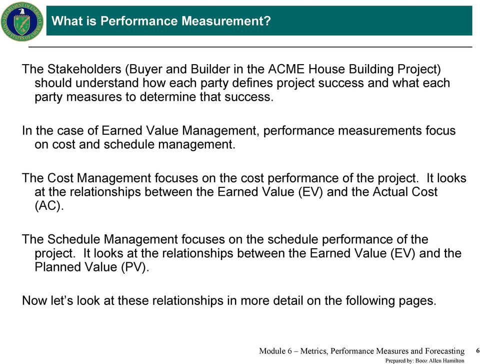 In the case of Earned Value Management, performance measurements focus on cost and schedule management. The Cost Management focuses on the cost performance of the project.