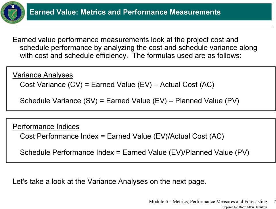 The formulas used are as follows: Variance Analyses Cost Variance (CV) = Earned Value (EV) Actual Cost (AC) Schedule Variance (SV) = Earned Value (EV) Planned Value