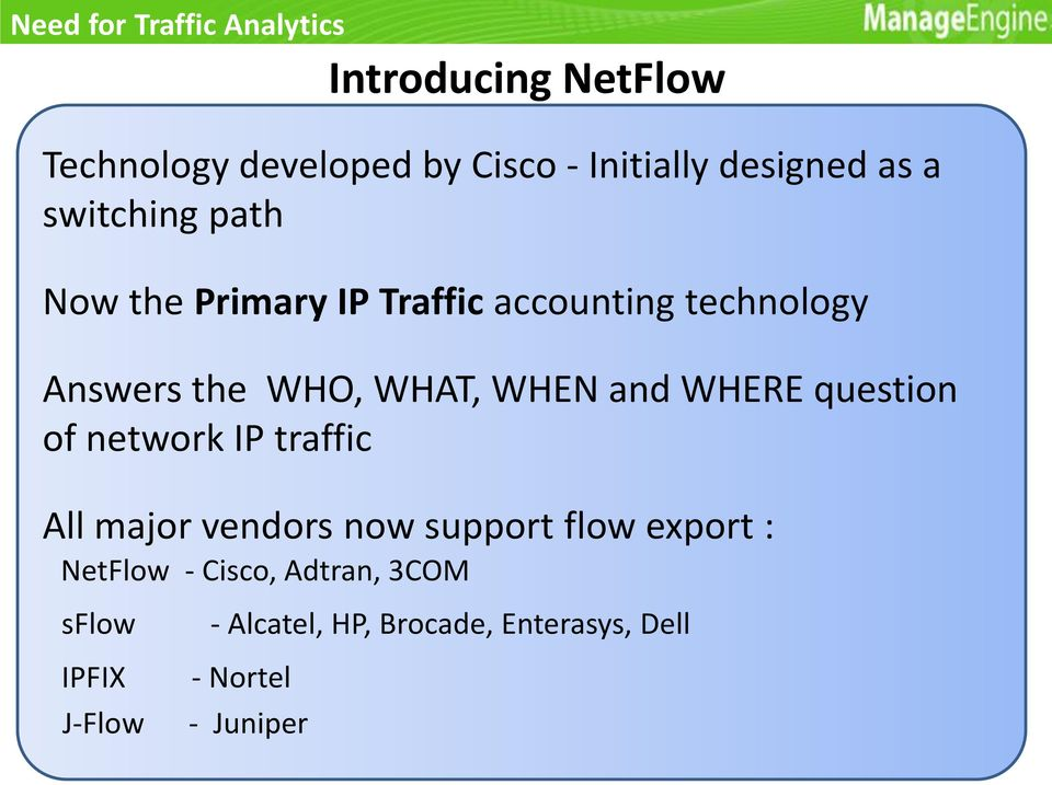 WHAT, WHEN and WHERE question of network IP traffic All major vendors now support flow export :