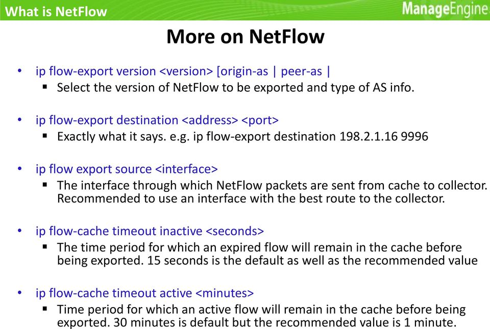 8.2.1.16 9996 ip flow export source <interface> The interface through which NetFlow packets are sent from cache to collector. Recommended to use an interface with the best route to the collector.