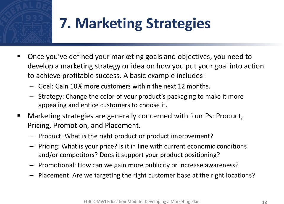 Marketing strategies are generally concerned with four Ps: Product, Pricing, Promotion, and Placement. Product: What is the right product or product improvement? Pricing: What is your price?