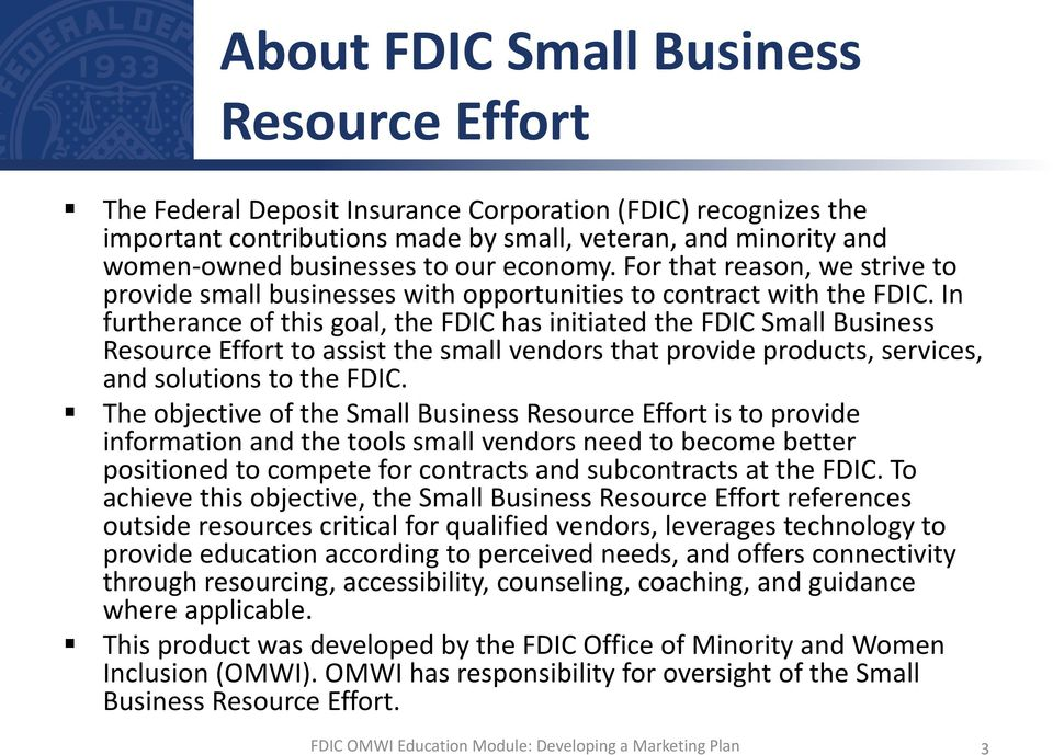 In furtherance of this goal, the FDIC has initiated the FDIC Small Business Resource Effort to assist the small vendors that provide products, services, and solutions to the FDIC.