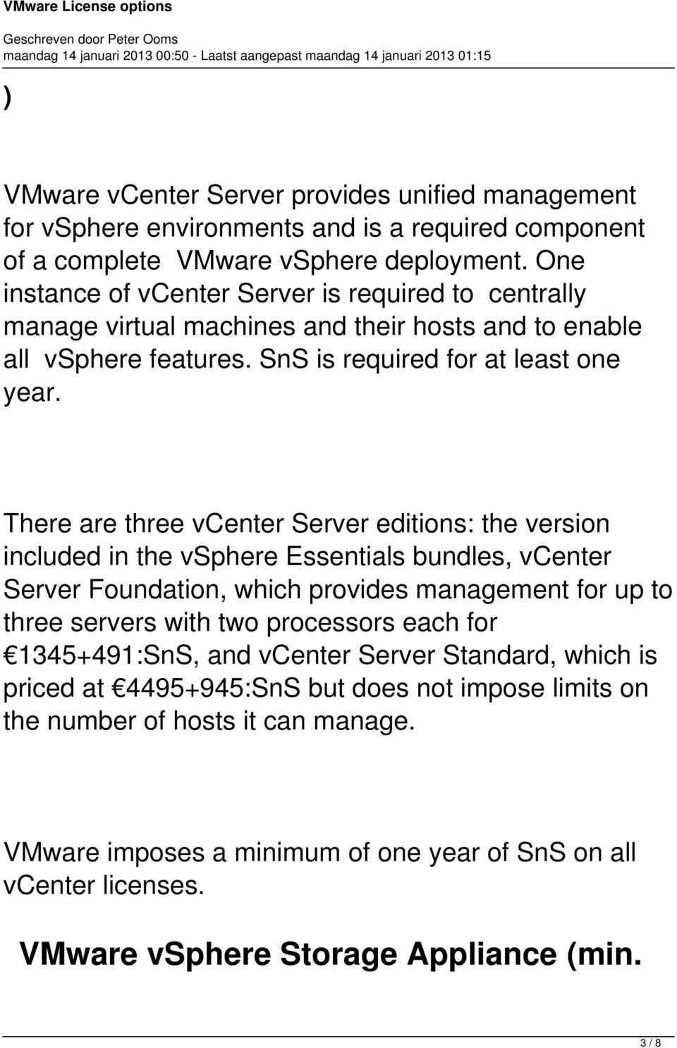 There are three vcenter Server editions: the version included in the vsphere Essentials bundles, vcenter Server Foundation, which provides management for up to three servers with two processors