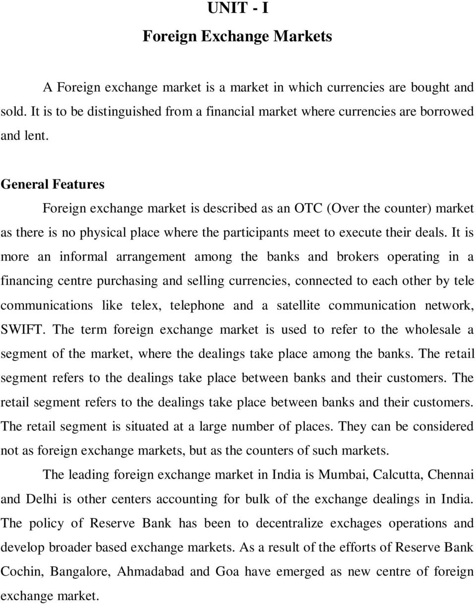 General Features Foreign exchange market is described as an OTC (Over the counter) market as there is no physical place where the participants meet to execute their deals.