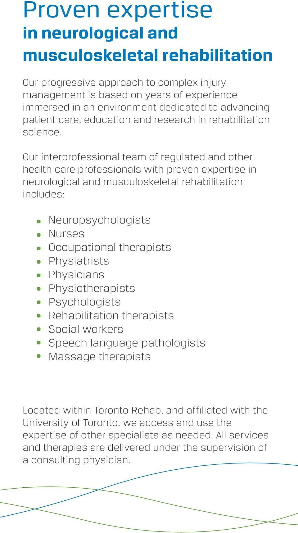 Our interprofessional team of regulated and other health care professionals with proven expertise in neurological and musculoskeletal rehabilitation includes: Neuropsychologists Nurses Occupational