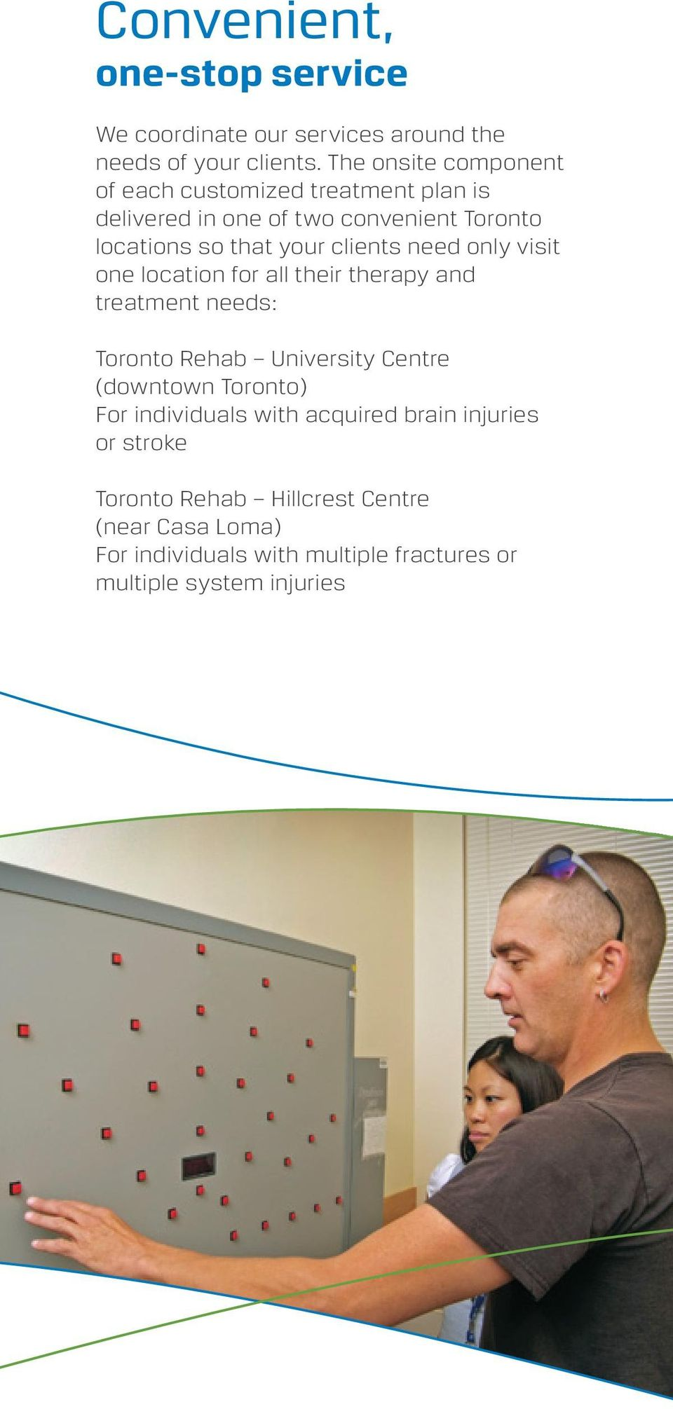clients need only visit one location for all their therapy and treatment needs: Toronto Rehab University Centre (downtown