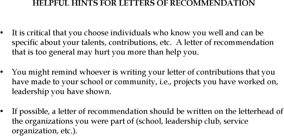 You might remind whoever is writing your letter of contributions that you have made to your school or community, i.e., projects you have worked on, leadership you have shown.