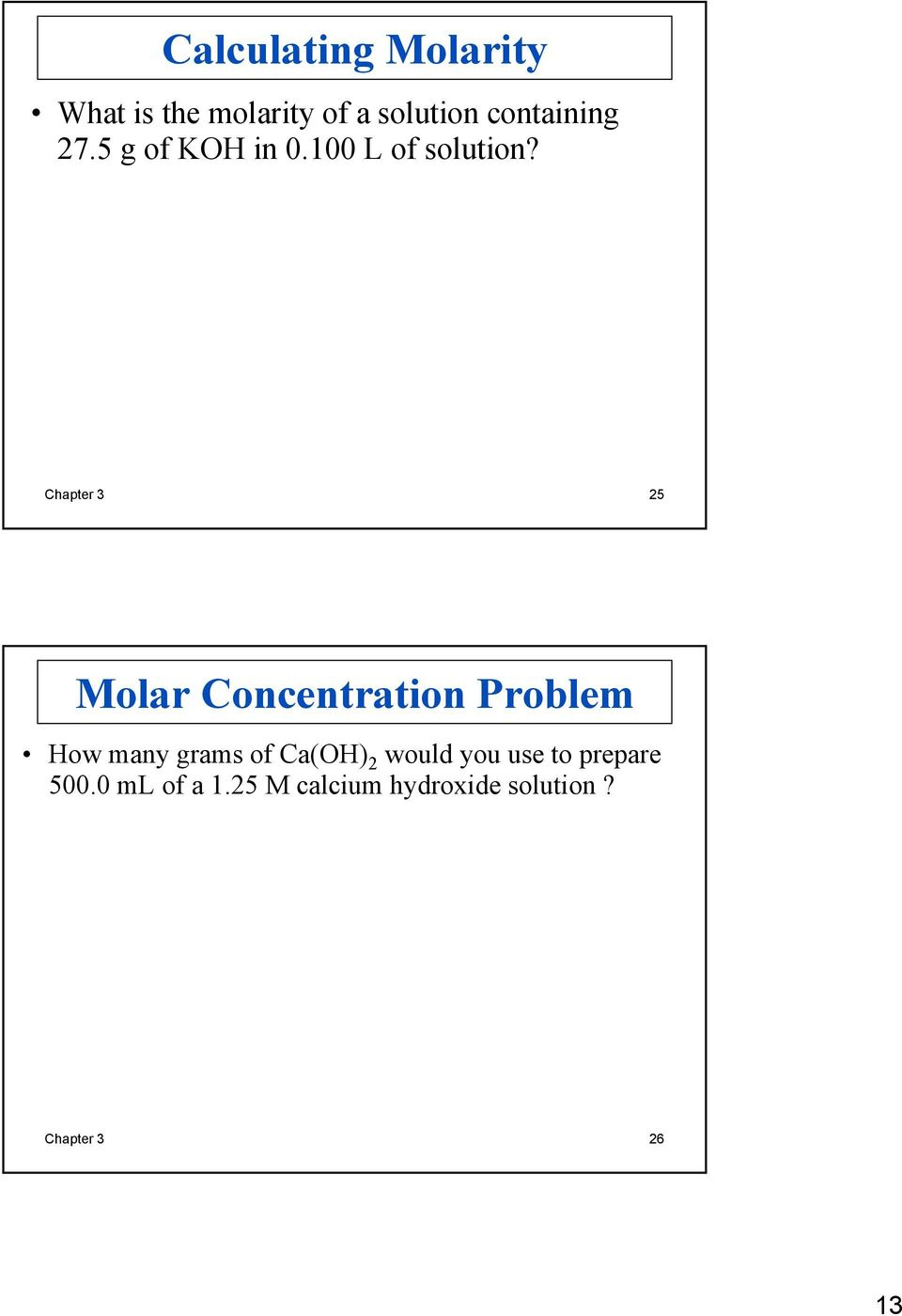 moles of solute liters of solution = M Chapter 3 25 Molar Concentration Problem How many grams of Ca(OH) 2 would you use to prepare 500.0 ml of a 1.25 M calcium hydroxide solution?