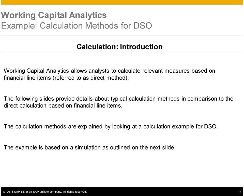 The following slides provide details about typical calculation methods in comparison to the direct calculation based on financial line items.