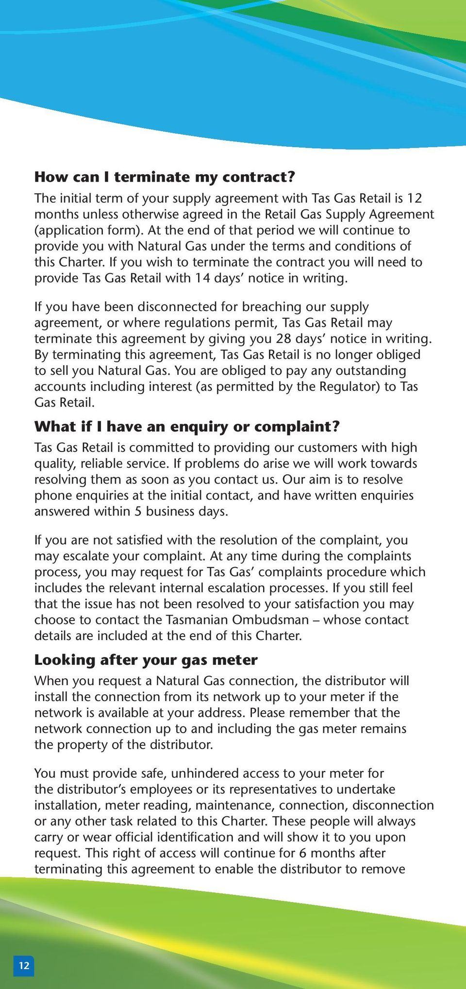 If you wish to terminate the contract you will need to provide Tas Gas Retail with 14 days notice in writing.