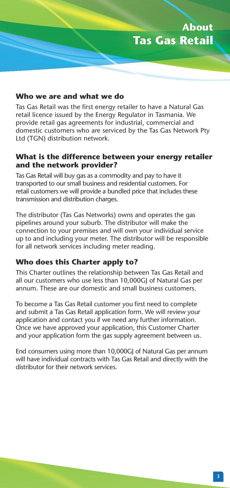 What is the difference between your energy retailer and the network provider? Tas Gas Retail will buy gas as a commodity and pay to have it transported to our small business and residential customers.