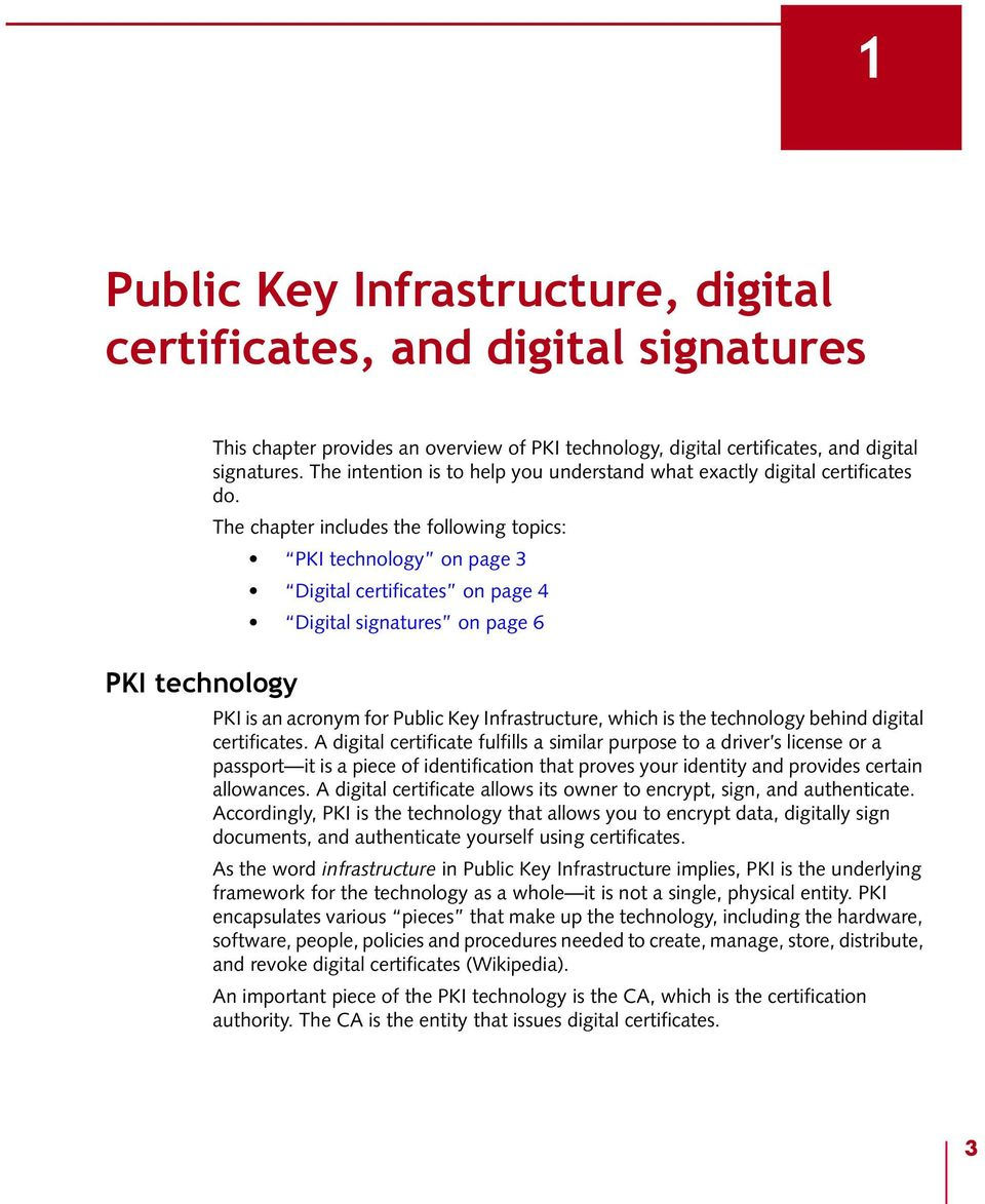 The chapter includes the following topics: PKI technology on page 3 Digital certificates on page 4 Digital signatures on page 6 PKI is an acronym for Public Key Infrastructure, which is the