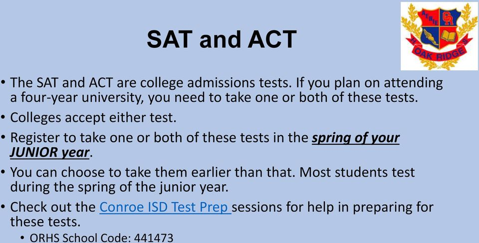 Colleges accept either test. Register to take one or both of these tests in the spring of your JUNIOR year.