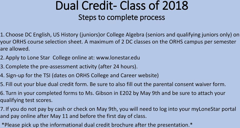 Sign-up for the TSI (dates on ORHS College and Career website) 5. Fill out your blue dual credit form. Be sure to also fill out the parental consent waiver form. 6. Turn in your completed forms to Ms.