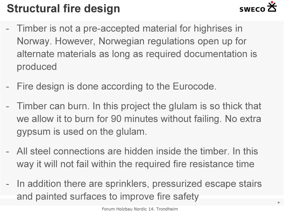 - Timber can burn. In this project the glulam is so thick that we allow it to burn for 90 minutes without failing. No extra gypsum is used on the glulam.
