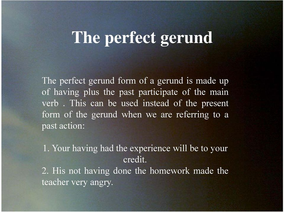 This can be used instead of the present form of the gerund when we are referring to a