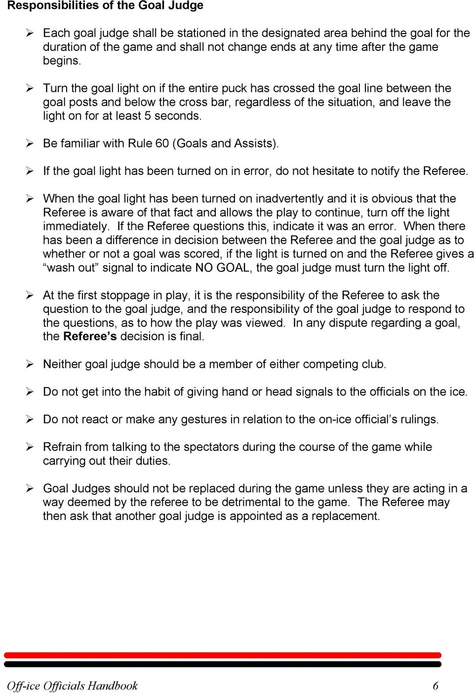 Be familiar with Rule 60 (Goals and Assists). If the goal light has been turned on in error, do not hesitate to notify the Referee.