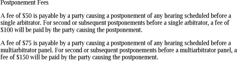 postponement. A fee of $75 is payable by a party causing a postponement of any hearing scheduled before a multiarbitrator panel.
