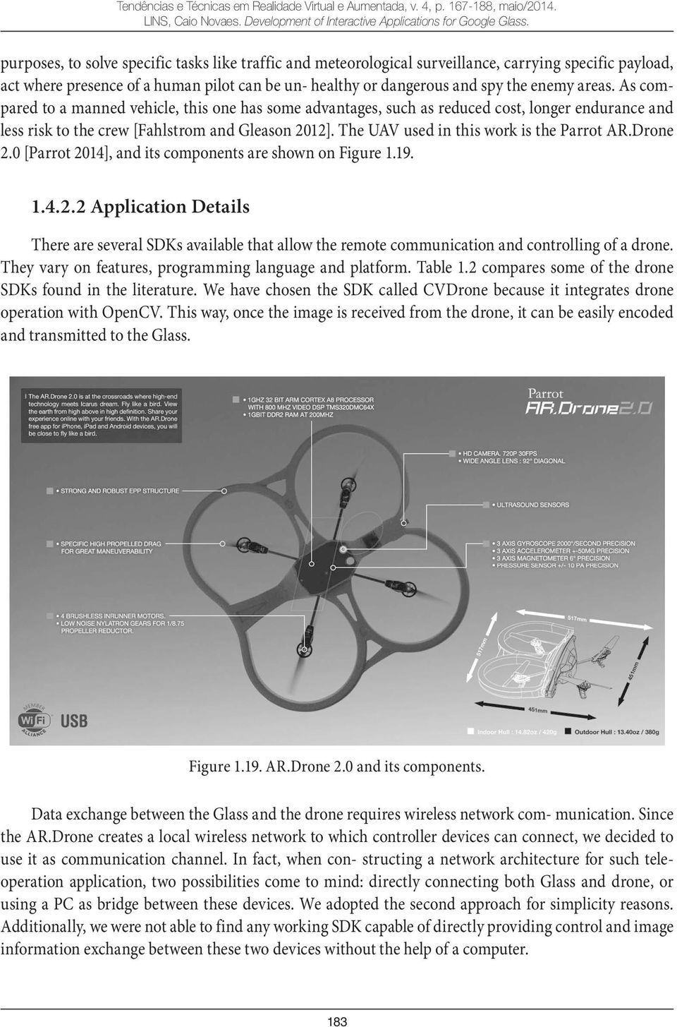 The UAV used in this work is the Parrot AR.Drone 2.0 [Parrot 2014], and its components are shown on Figure 1.19. 1.4.2.2 Application Details There are several SDKs available that allow the remote communication and controlling of a drone.