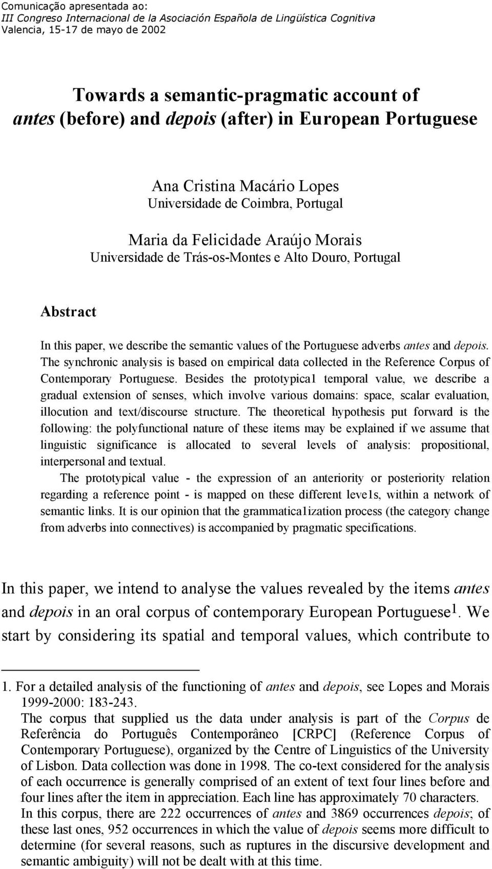 this paper, we describe the semantic values of the Portuguese adverbs antes and depois. The synchronic analysis is based on empirical data collected in the Reference Corpus of Contemporary Portuguese.