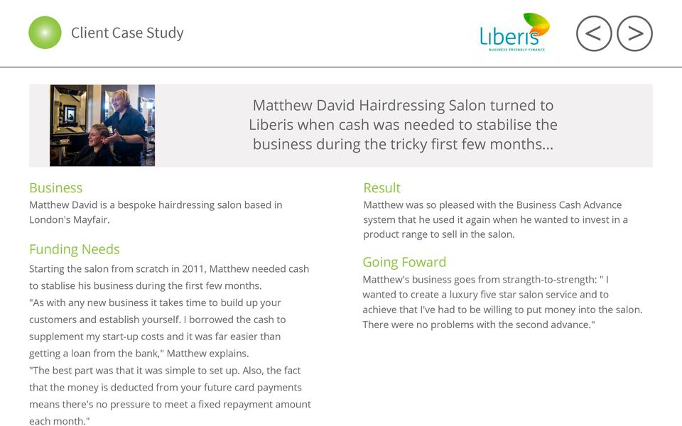 Funding Needs Starting the salon from scratch in 2011, Matthew needed cash to stablise his business during the first few months.