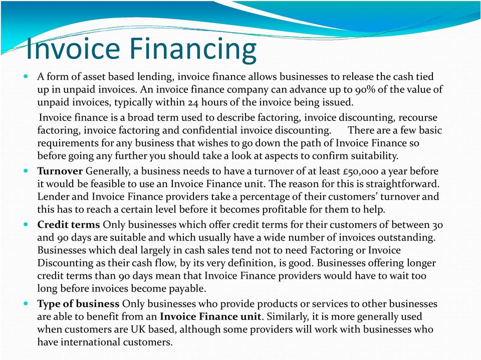Invoice finance is a broad term used to describe factoring, invoice discounting, recourse factoring, invoice factoring and confidential invoice discounting.