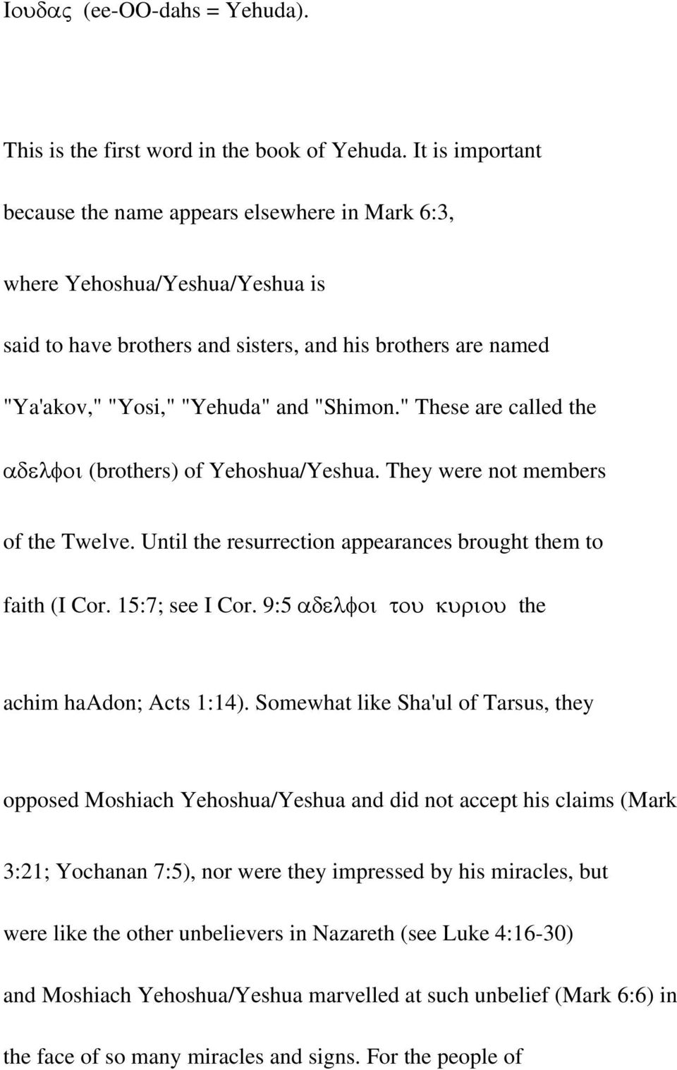 """ These are called the αδελφοι (brothers) of Yehoshua/Yeshua. They were not members of the Twelve. Until the resurrection appearances brought them to faith (I Cor. 15:7; see I Cor."