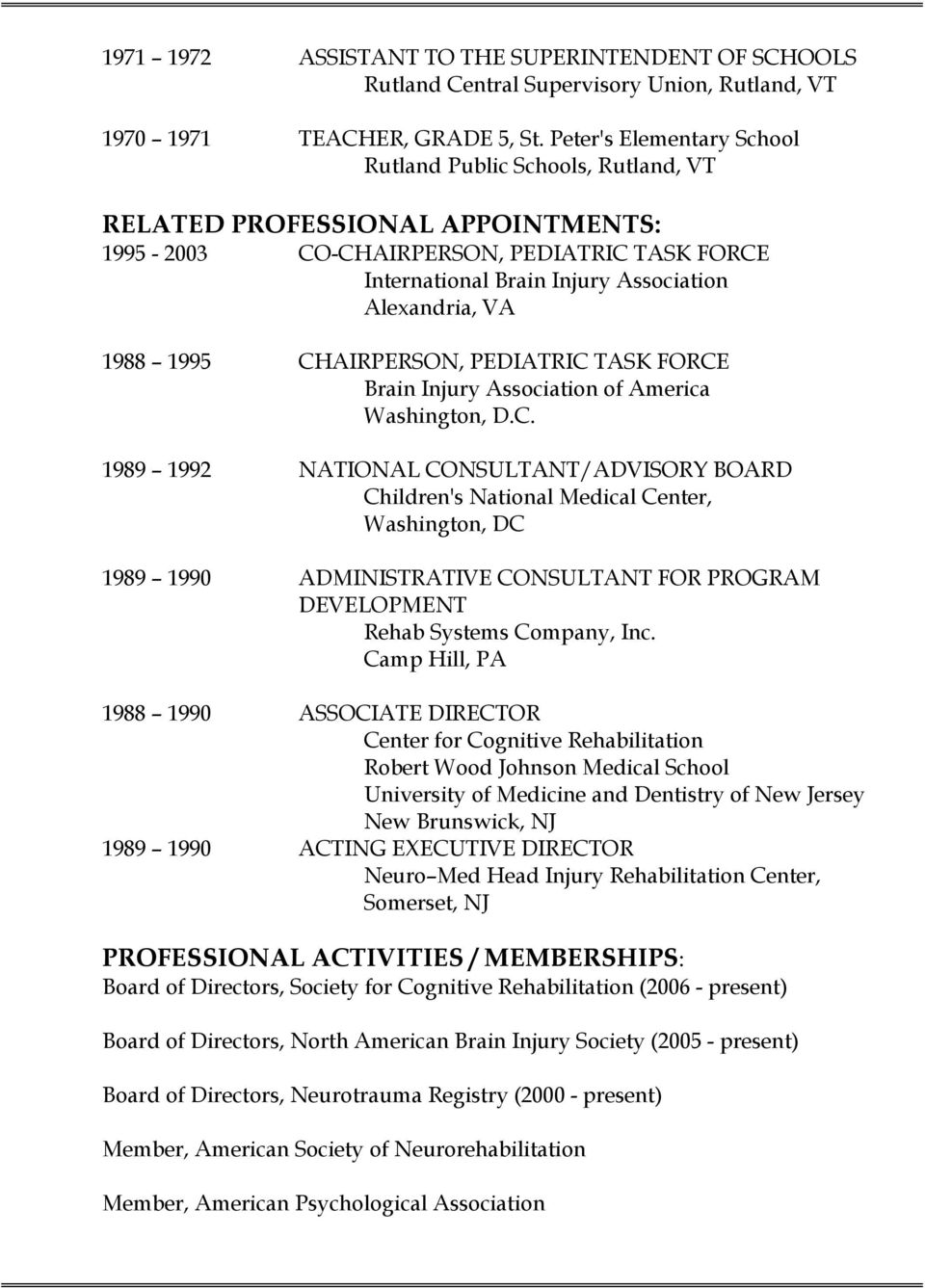 1988 1995 CHAIRPERSON, PEDIATRIC TASK FORCE Brain Injury Association of America Washington, D.C. 1989 1992 NATIONAL CONSULTANT/ADVISORY BOARD Children's National Medical Center, Washington, DC 1989 1990 ADMINISTRATIVE CONSULTANT FOR PROGRAM DEVELOPMENT Rehab Systems Company, Inc.
