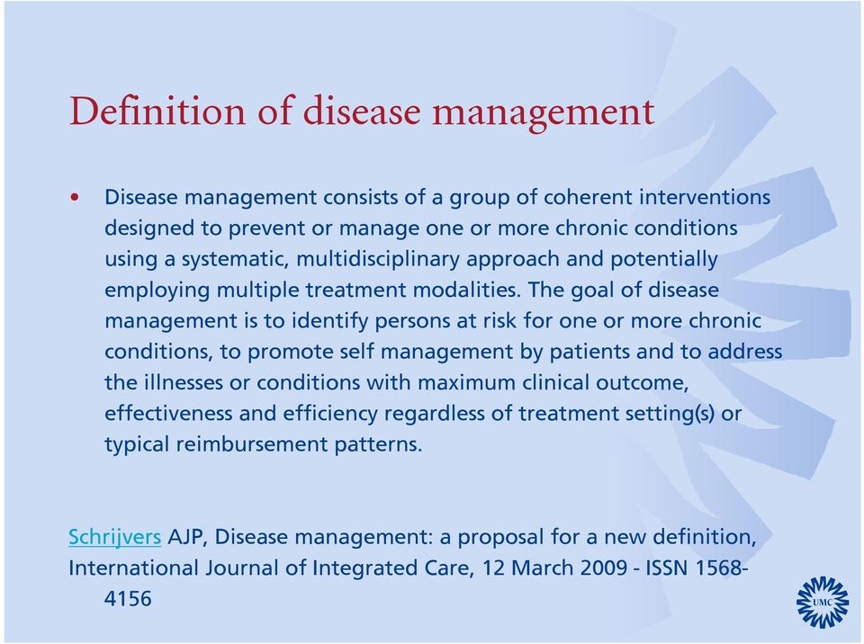The goal of disease management is to identify persons at risk for one or more chronic conditions, to promote self management by patients and to address the illnesses or