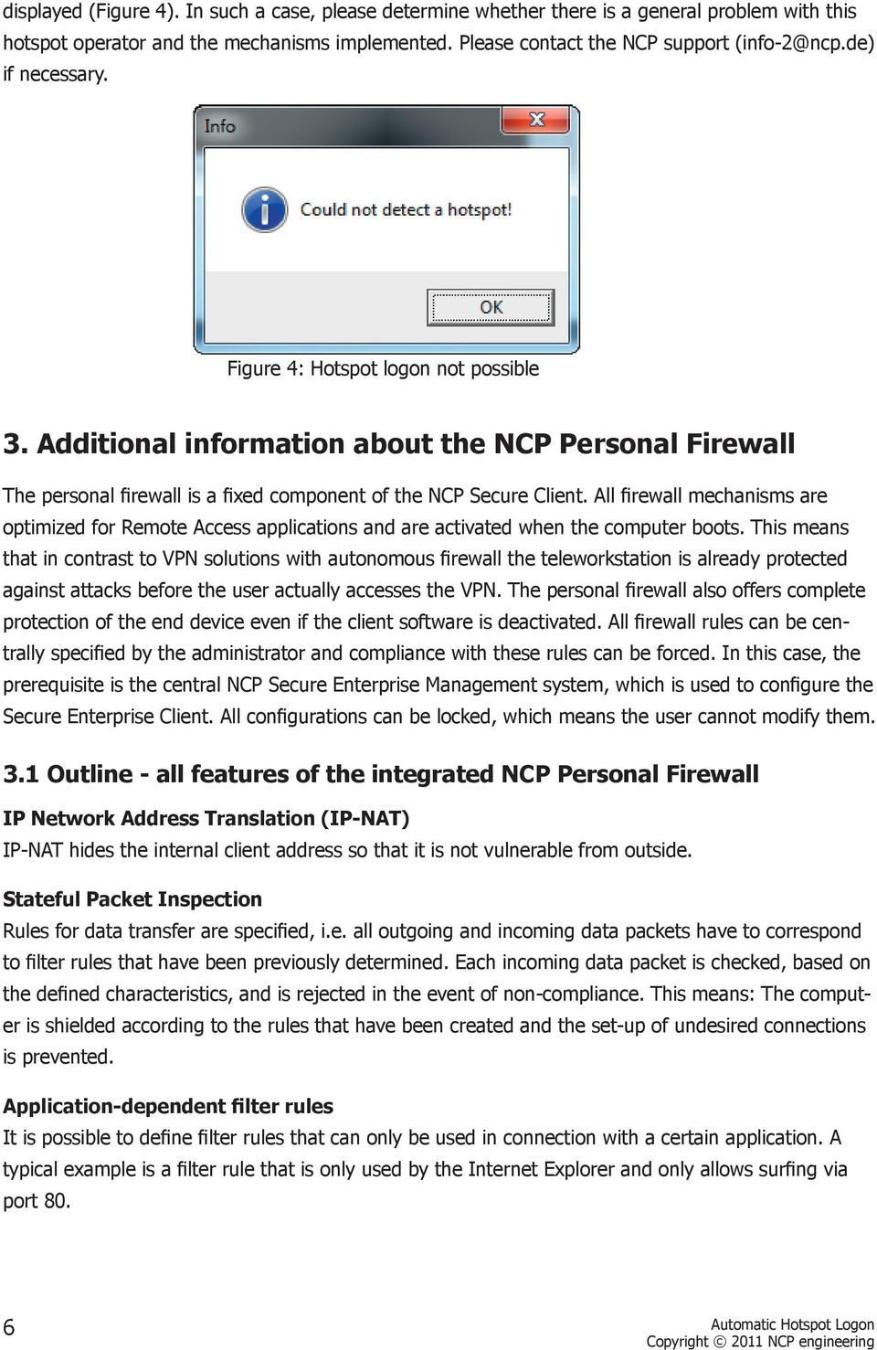 All firewall mechanisms are optimized for Remote Access applications and are activated when the computer boots.