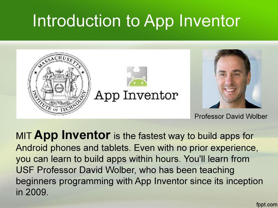 Even with no prior experience, you can learn to build apps within hours.