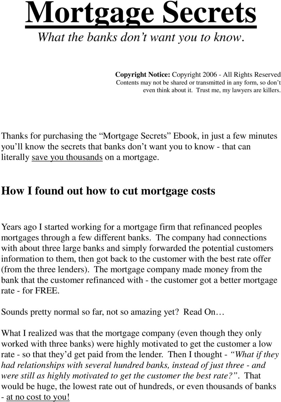 Thanks for purchasing the Mortgage Secrets Ebook, in just a few minutes you ll know the secrets that banks don t want you to know - that can literally save you thousands on a mortgage.