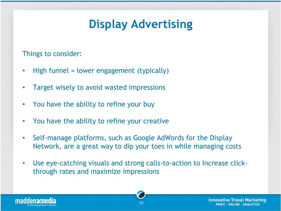 Self-manage platforms, such as Google AdWords for the Display Network, are a great way to dip your toes in