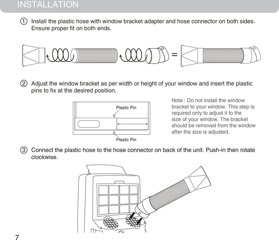 Plastic Pin Note : Do not install the window bracket to your window. This step is required only to adjust it to the size of your window.