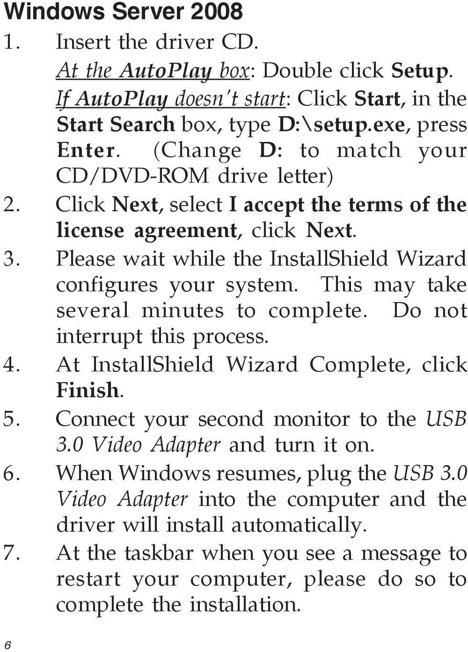 This may take several minutes to complete. Do not interrupt this process. 4. At InstallShield Wizard Complete, click Finish. 5. Connect your second monitor to the USB 3.0 Video Adapter and turn it on.