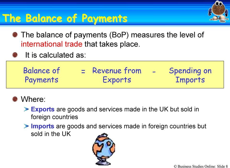 It is calculated as: Balance of Payments = Revenue from - Spending on Exports Imports Where:
