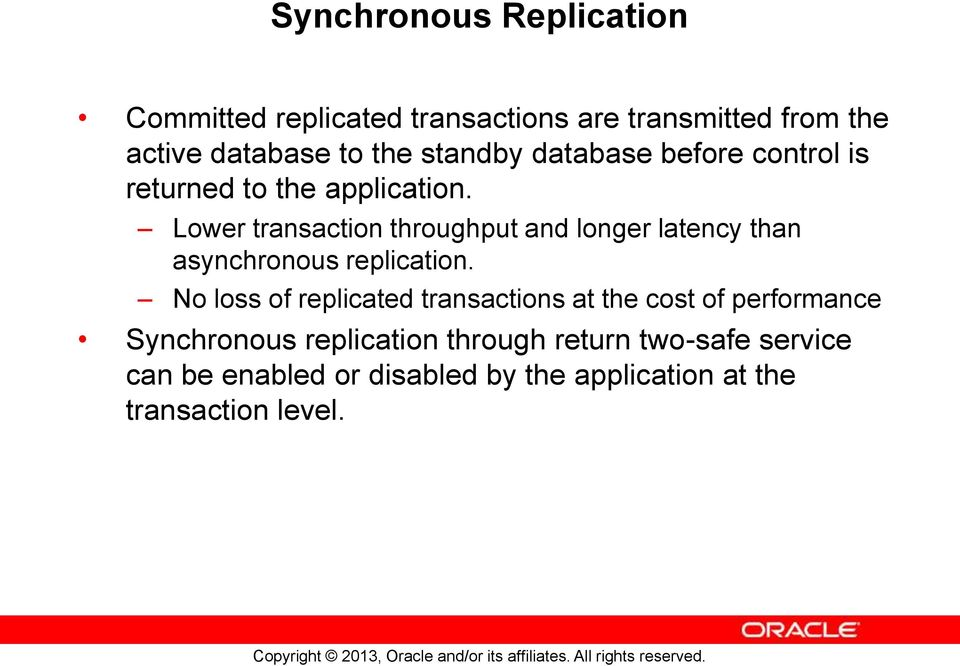 Lower transaction throughput and longer latency than asynchronous replication.