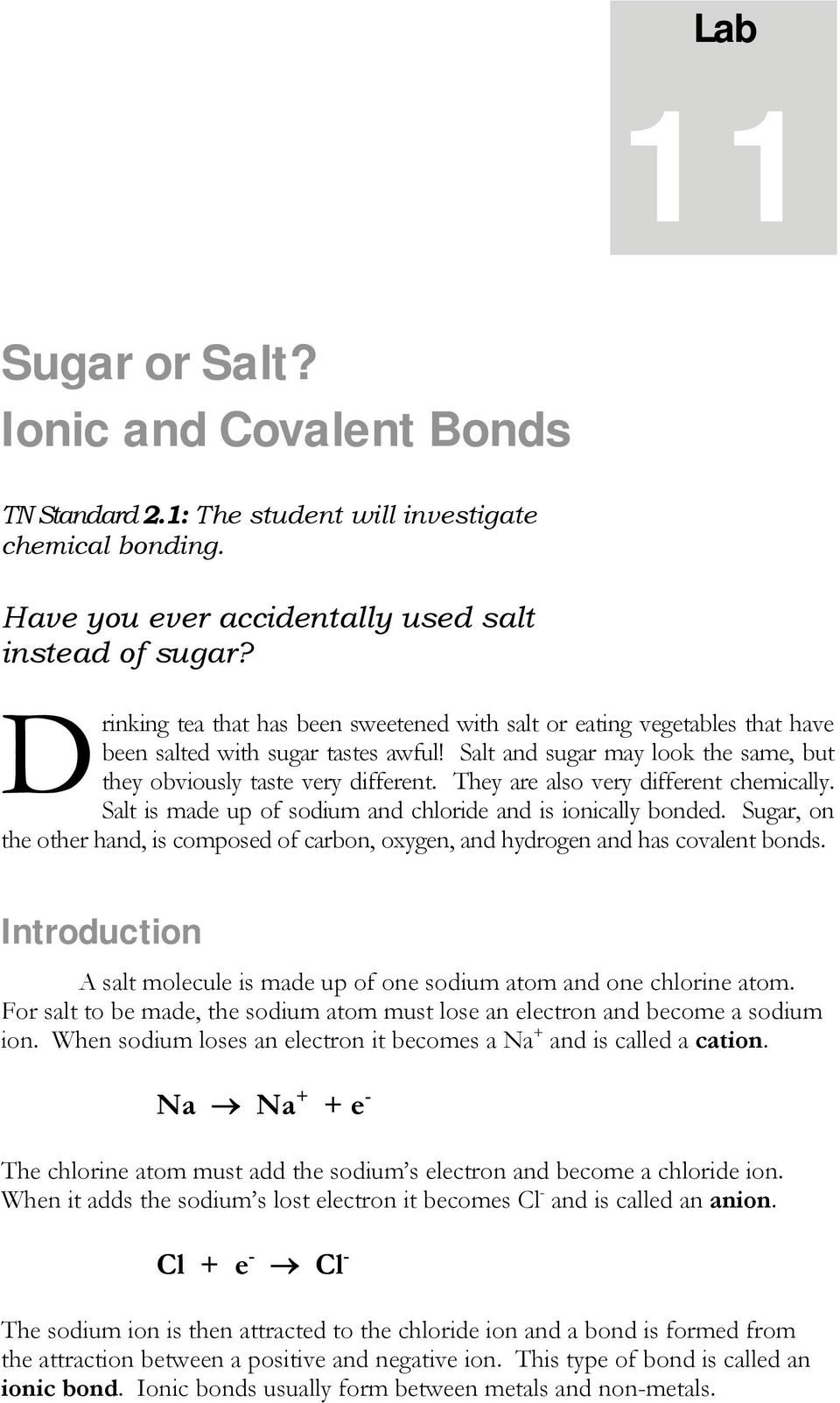 They are also very different chemically. Salt is made up of sodium and chloride and is ionically bonded. Sugar, on the other hand, is composed of carbon, oxygen, and hydrogen and has covalent bonds.