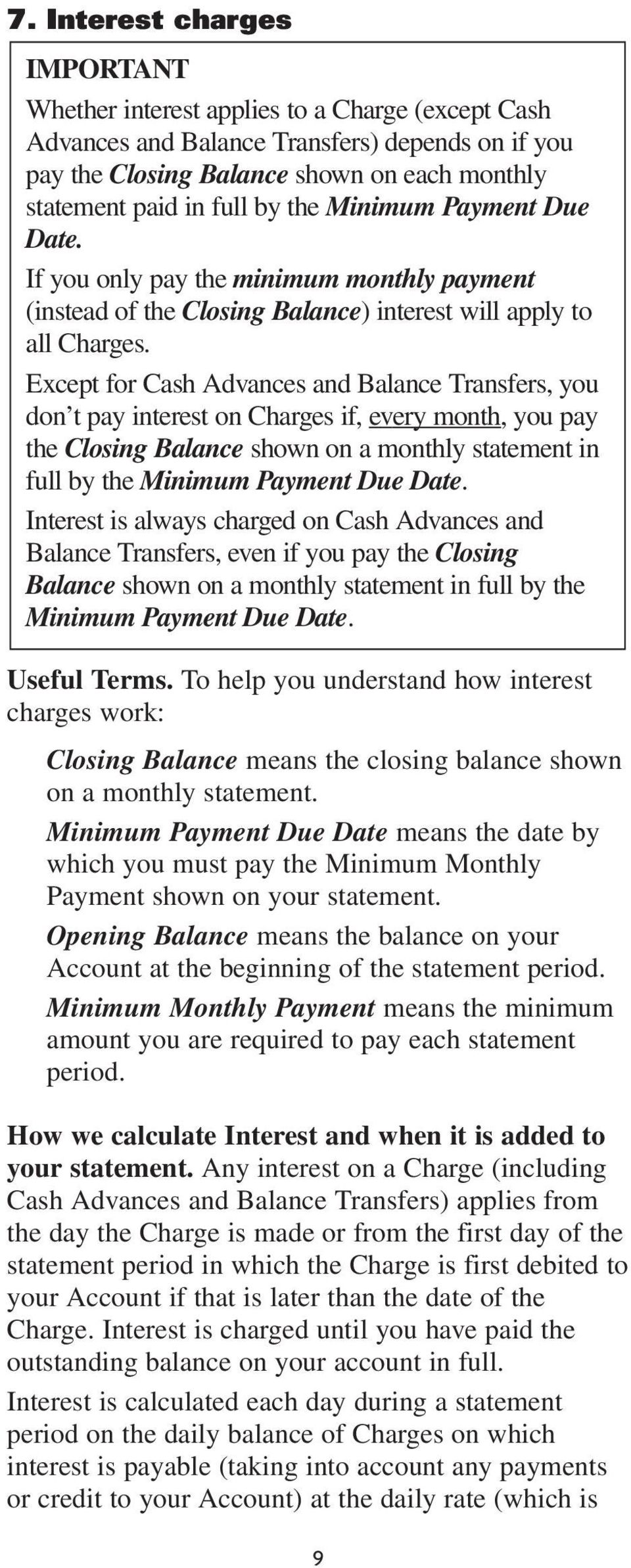 Except for Cash Advances and Balance Transfers, you don t pay interest on Charges if, every month, you pay the Closing Balance shown on a monthly statement in full by the Minimum Payment Due Date.