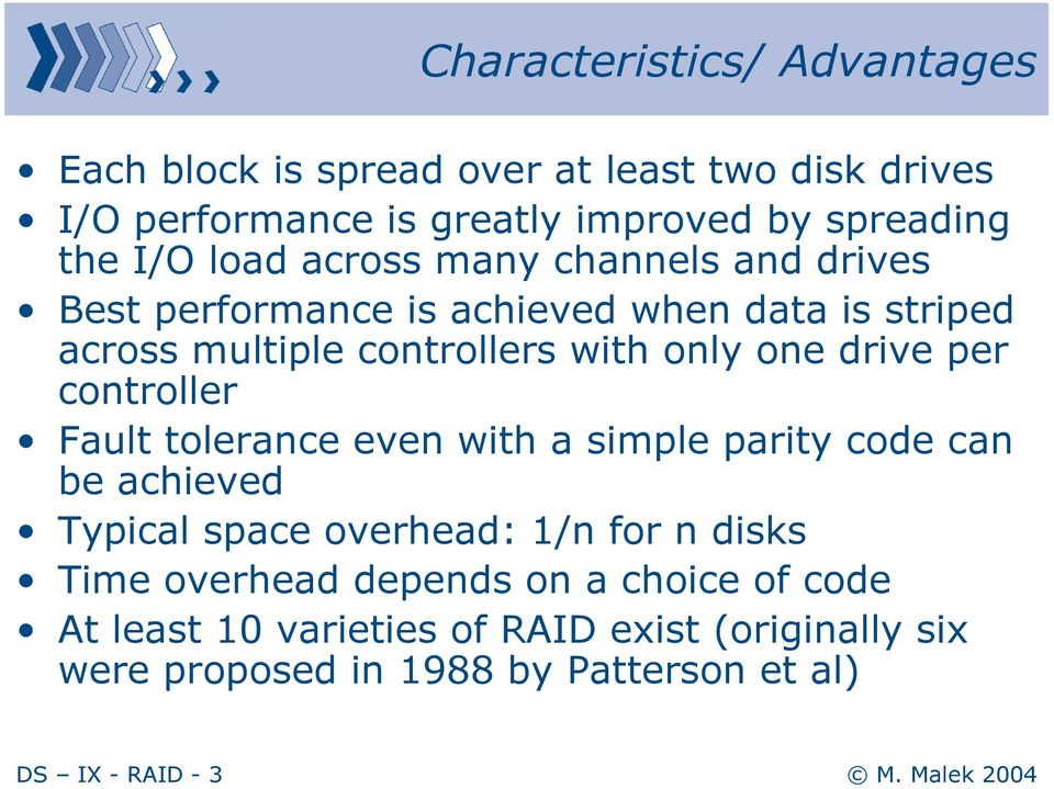 per controller Fault tolerance even with a simple parity code can be achieved Typical space overhead: 1/n for n disks Time overhead