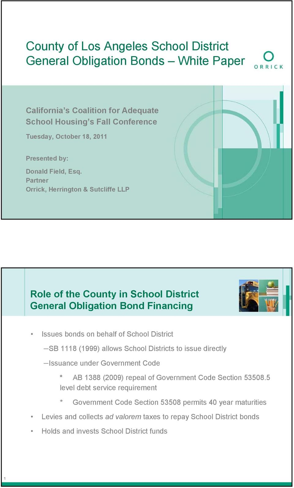 Partner Orrick, Herrington & Sutcliffe LLP Role of the County in School District General Obligation Bond Financing Issues bonds on behalf of School District SB 1118 (1999)