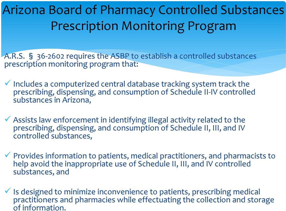36-2602 requires the ASBP to establish a controlled substances prescription monitoring program that: Includes a computerized central database tracking system track the prescribing, dispensing, and