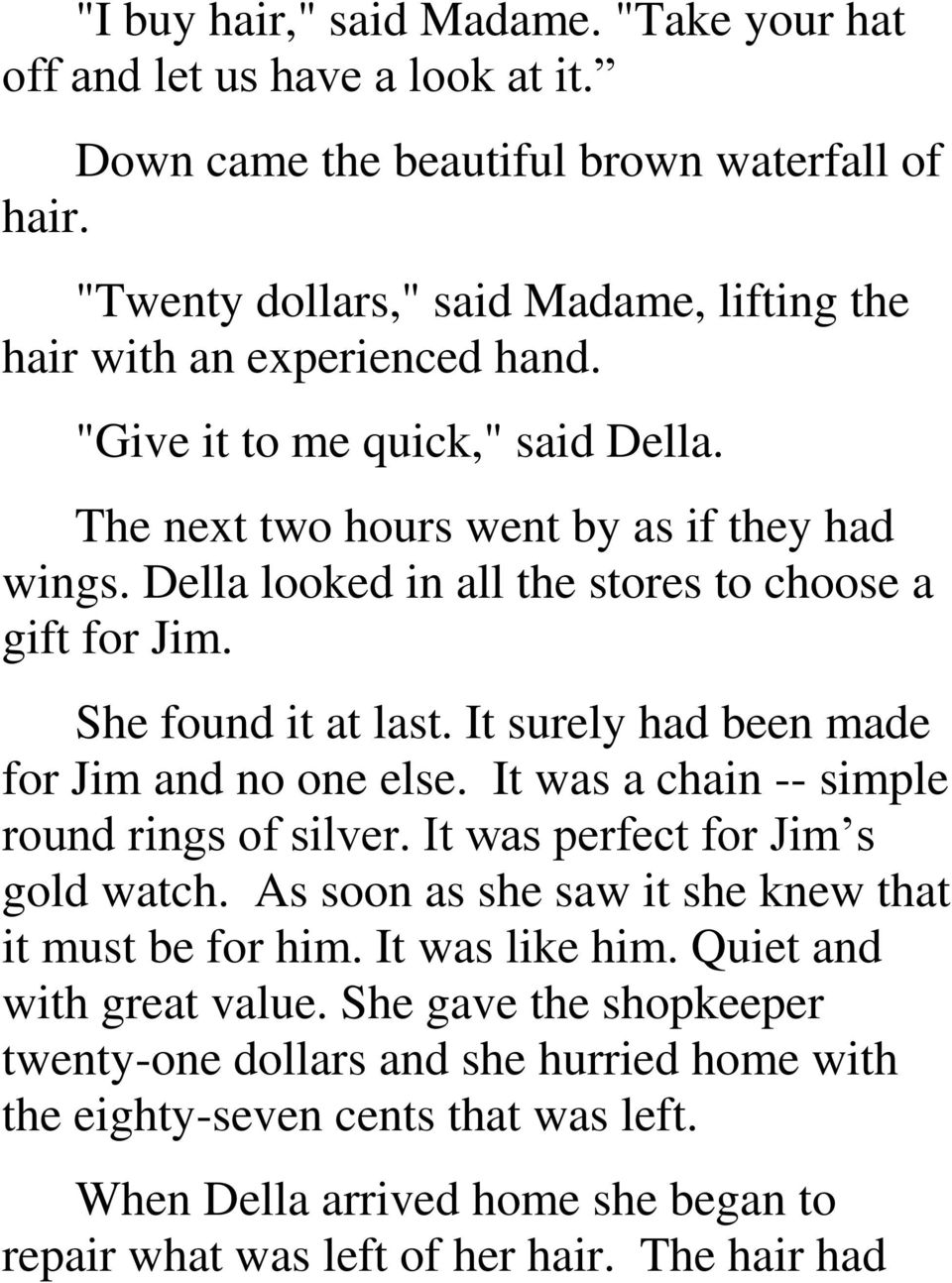 Della looked in all the stores to choose a gift for Jim. She found it at last. It surely had been made for Jim and no one else. It was a chain -- simple round rings of silver.