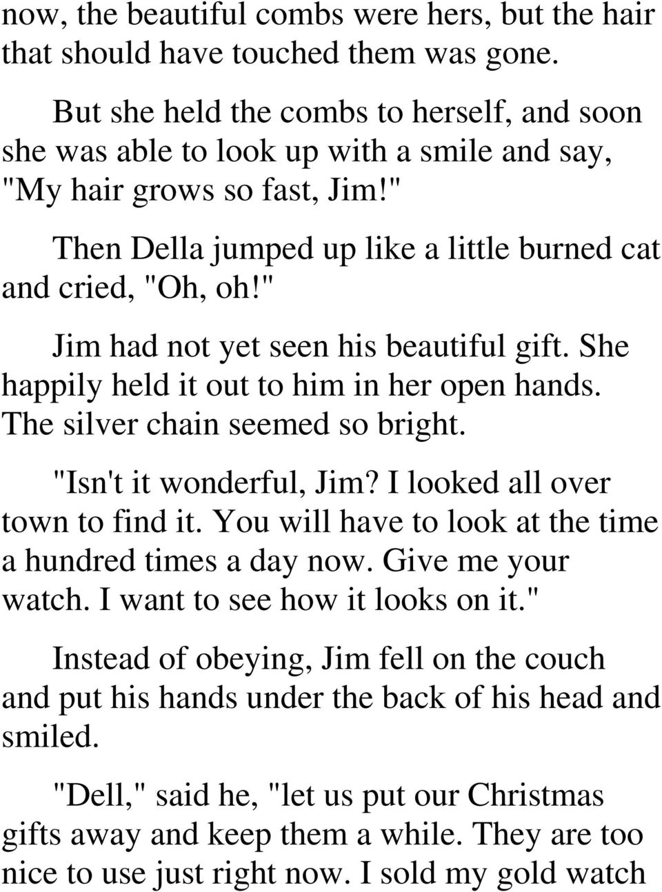 """ Jim had not yet seen his beautiful gift. She happily held it out to him in her open hands. The silver chain seemed so bright. ""Isn't it wonderful, Jim? I looked all over town to find it."