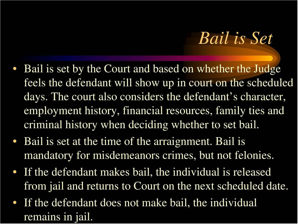 whether to set bail. Bail is set at the time of the arraignment. Bail is mandatory for misdemeanors crimes, but not felonies.