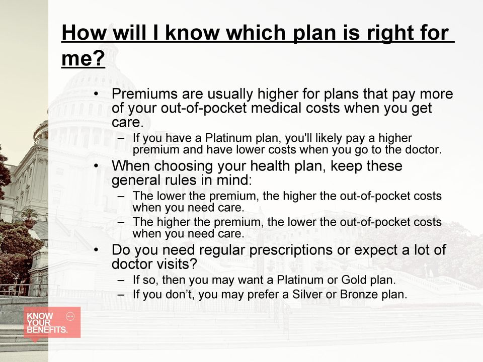 When choosing your health plan, keep these general rules in mind: The lower the premium, the higher the out-of-pocket costs when you need care.